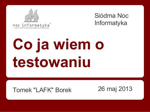 "Co ja wiem o testowaniu Tomek ""LAFK"" Borek Siódma Noc Informatyka 26 maj 2013"