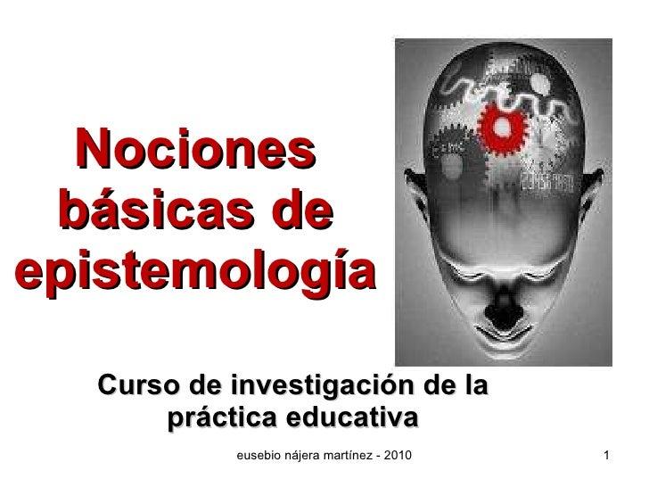 Nociones básicas de epistemología Curso de investigación de la práctica educativa eusebio nájera martínez - 2010