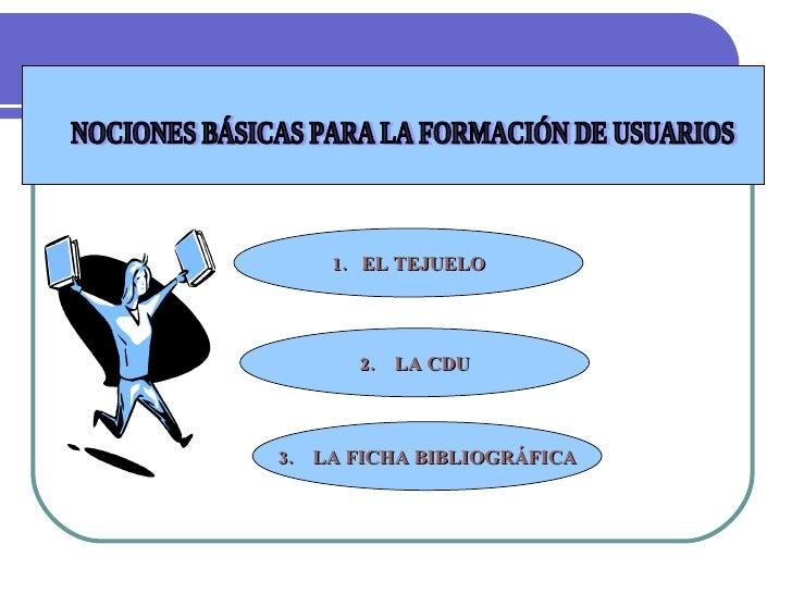 NOCIONES BÁSICAS PARA LA FORMACIÓN DE USUARIOS 1.   EL TEJUELO 2.    LA CDU 3.    LA FICHA BIBLIOGRÁFICA