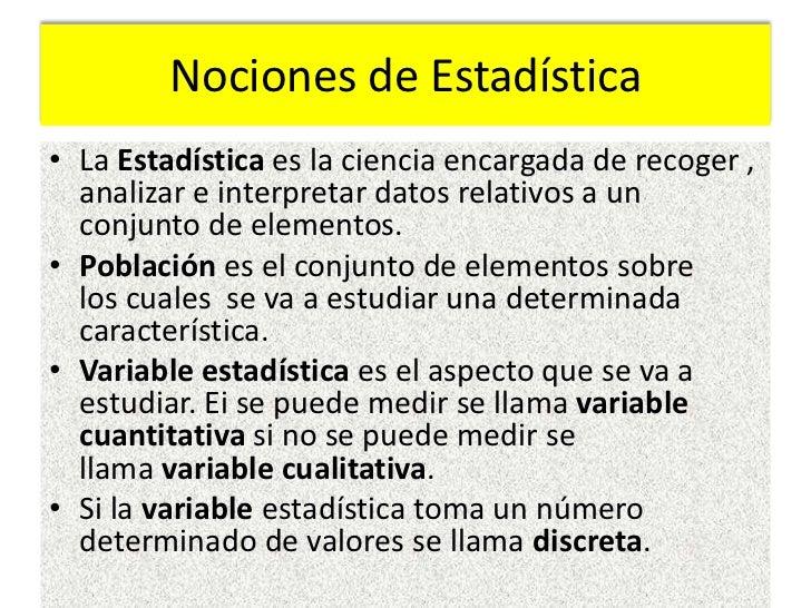 Nociones de Estadística• La Estadística es la ciencia encargada de recoger ,  analizar e interpretar datos relativos a un ...