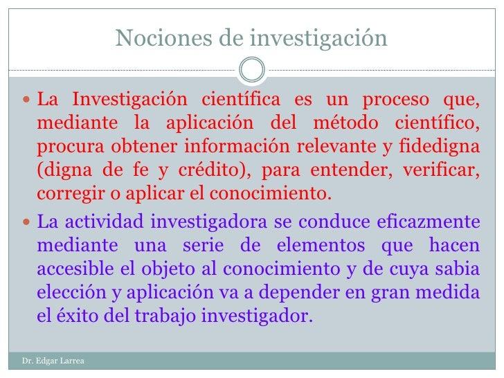 Nociones de investigación <br />La Investigación científica es un proceso que, mediante la aplicación del método científic...