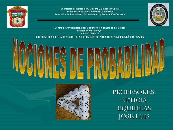 PROFESORES: LETICIA EQUIHUAS JOSE LUIS NOCIONES DE PROBABILIDAD Secretaría de Educación, Cultura y Bienestar Social Servic...