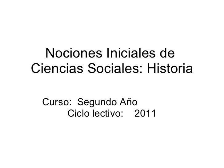 Nociones Iniciales de  Ciencias Sociales: Historia Curso:  Segundo Año  Ciclo lectivo:  2011