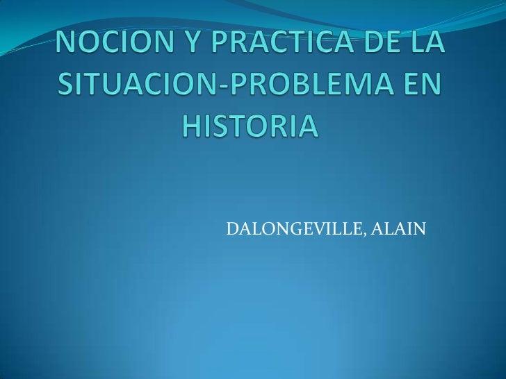 NOCION Y PRACTICA DE LA SITUACION-PROBLEMA EN HISTORIA<br />DALONGEVILLE, ALAIN<br />