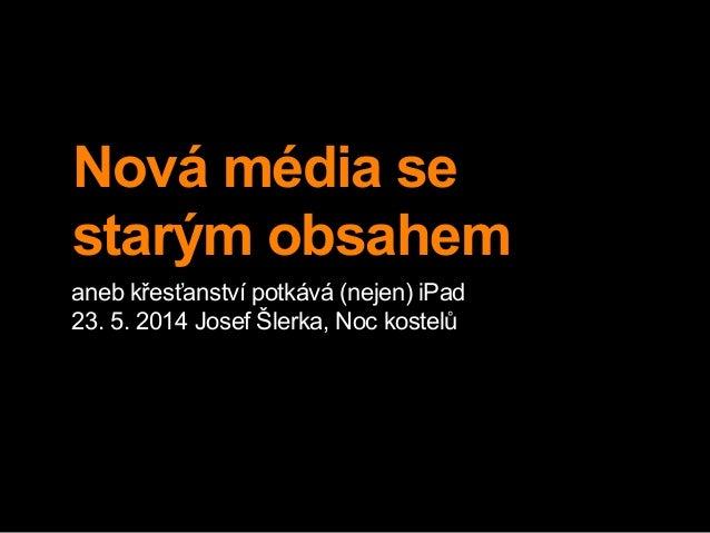 Nová média se starým obsahem aneb křesťanství potkává (nejen) iPad 23. 5. 2014 Josef Šlerka, Noc kostelů