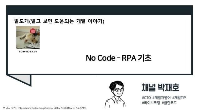 No Code - RPA 기초 알도개(알고 보면 도움되는 개발 이야기) 이미지 출처: https://www.flickr.com/photos/75409276@N06/29379427975 CC BY-NC-SA 2.0