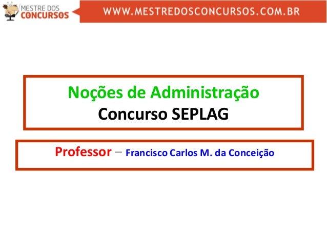 Noções de Administração Concurso SEPLAG Professor – Francisco Carlos M. da Conceição