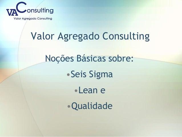 Valor Agregado Consulting Noções Básicas sobre: •Seis Sigma •Lean e •Qualidade