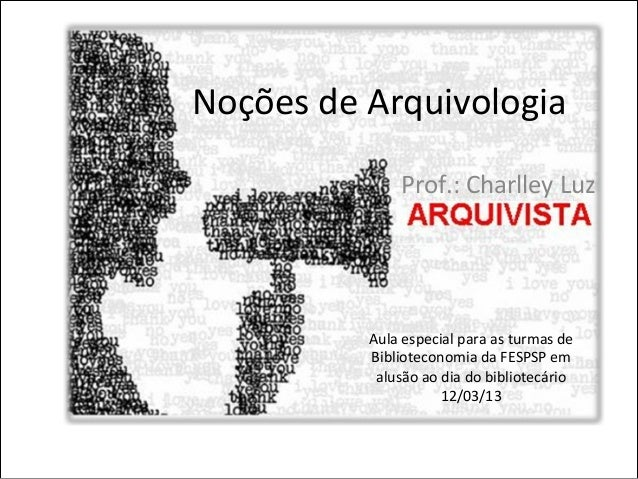 Noções de Arquivologia                      Prof.: Charlley Luz               Aula especial para as tu...