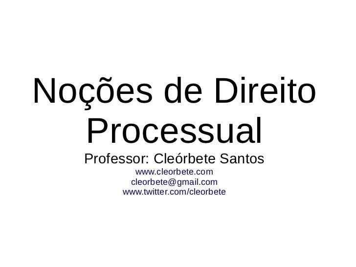 Noções de Direito  Processual   Professor: Cleórbete Santos          www.cleorbete.com         cleorbete@gmail.com        ...