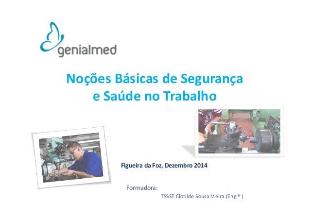 Noções Básicas de Segurança  e Saúde no Trabalho  Figueira da Foz, Dezembro 2014  TSSST Clotilde Sousa Vieira (Eng.ª )  Fo...