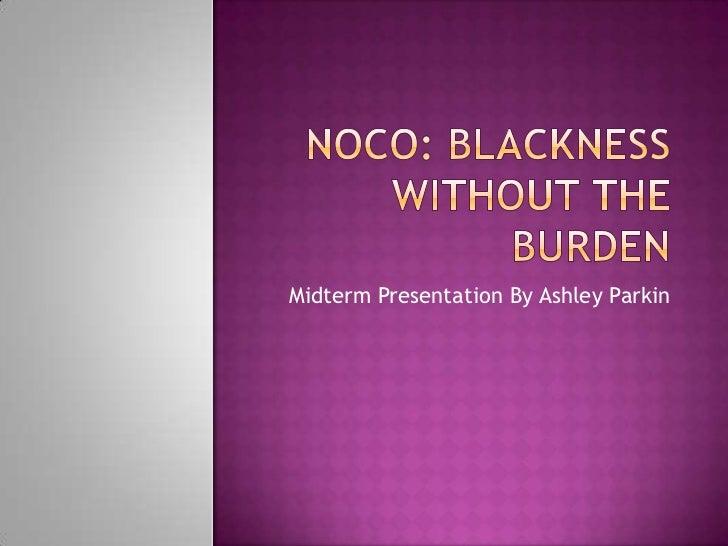 NOCO: Blackness without the burden<br />MidtermPresentation By Ashley Parkin<br />