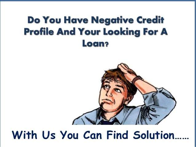 Do You Have Negative Credit Profile And Your Looking For A Loan? With Us You Can Find Solution……
