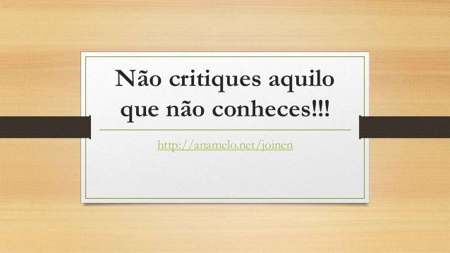 Não critiques aquilo que não conheces!!! http://anamelo.net/joinen