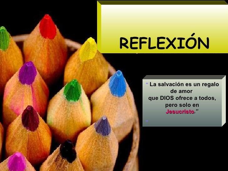 """REFLEXIÓN """"  La salvación es un regalo  de amor  que DIOS ofrece a todos, pero solo en Jesucristo .""""  """""""