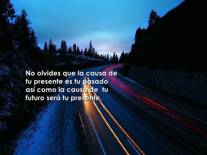 No olvides que la causa de tu presente es tu pasado  así como la causa de  tu futuro será tu presente.