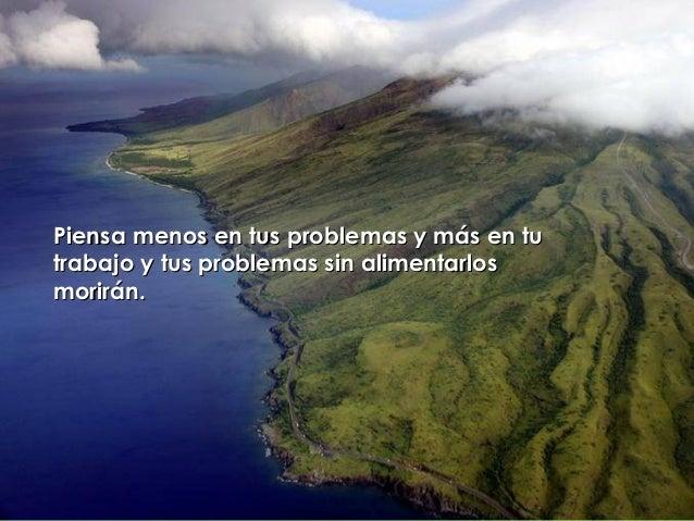 Piensa menos en tus problemas y más en tuPiensa menos en tus problemas y más en tu trabajo y tus problemas sin alimentarlo...