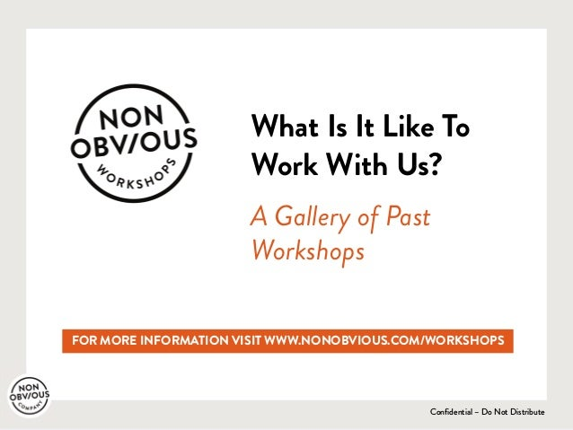 Confidential – Do Not Distribute What Is It Like To Work With Us? A Gallery of Past Workshops FOR MORE INFORMATION VISIT W...