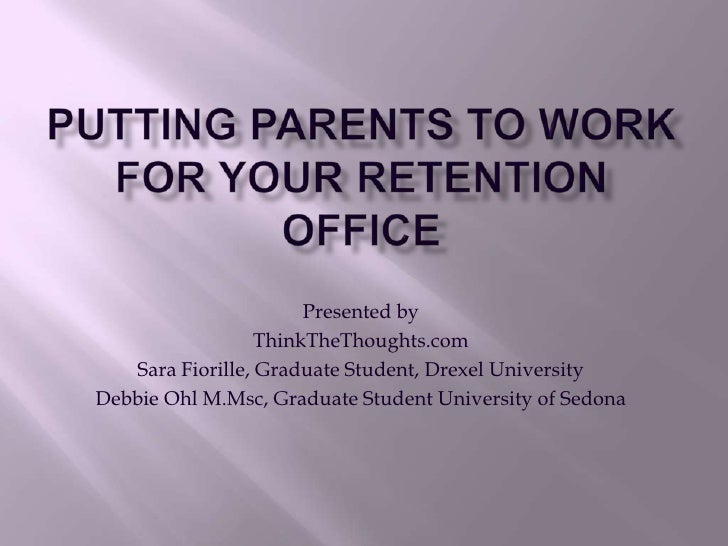 Putting Parents to Work for your Retention Office<br />Presented by<br />ThinkTheThoughts.com<br />Sara Fiorille, Graduate...