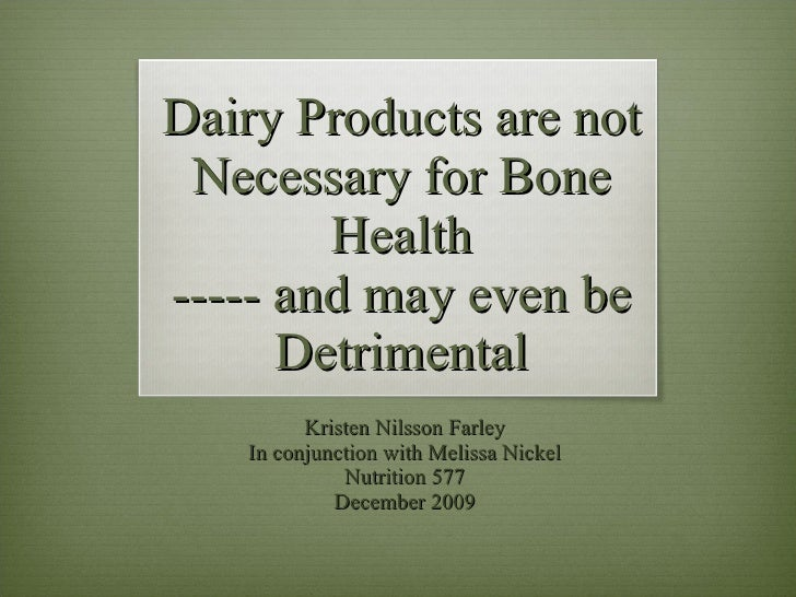 Dairy Products are not Necessary for Bone Health ----- and may even be Detrimental Kristen Nilsson Farley In conjunction w...