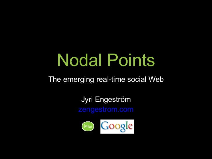 Nodal Points <ul><li>The emerging real-time social Web </li></ul><ul><li>Jyri Engeström </li></ul><ul><li>zengestrom.com <...