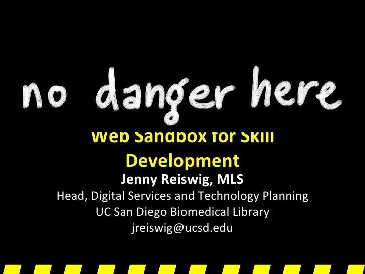 Web Sandbox for Skill Development Jenny Reiswig, MLS Head, Digital Services and Technology Planning UC San Diego Biomedica...