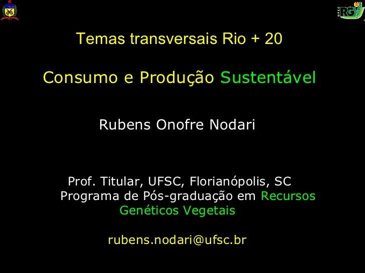 Temas transversais Rio + 20Consumo e Produção Sustentável      Rubens Onofre Nodari  Prof. Titular, UFSC, Florianópolis, S...