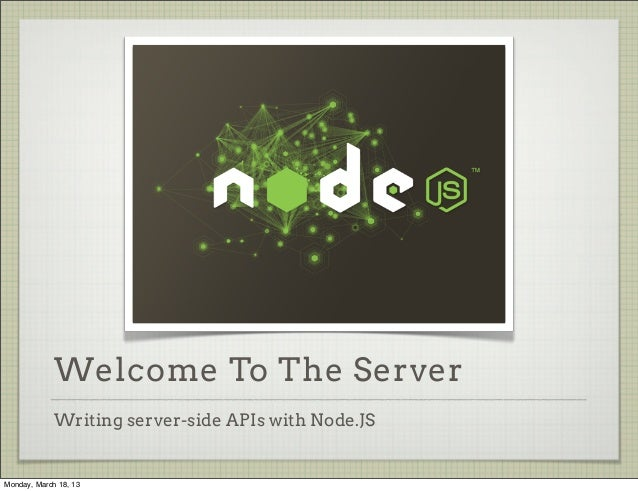 Welcome To The Server             Writing server-side APIs with Node.JSMonday, March 18, 13