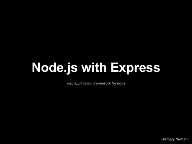 Node.js with Express web application framework for node Gergely Nemeth