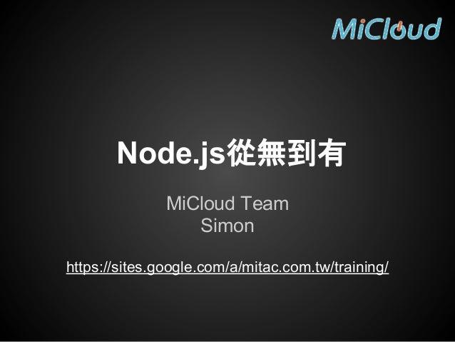 Node.js從無到有 MiCloud Team Simon https://sites.google.com/a/mitac.com.tw/training/