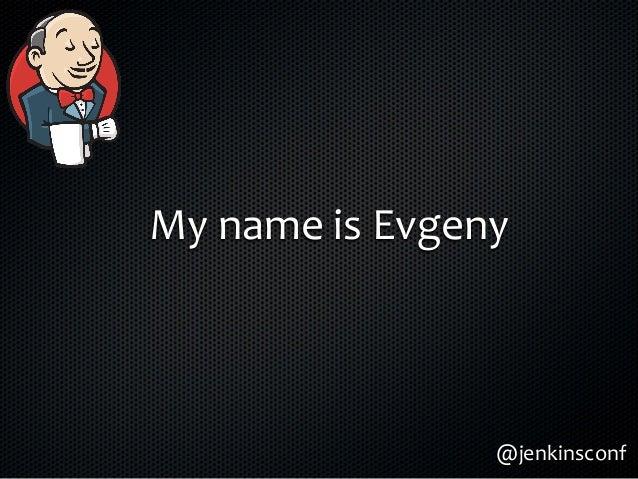 My  name  is  Evgeny @jenkinsconf