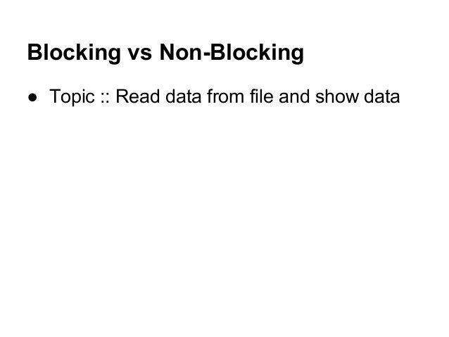 Blocking vs Non-Blocking ● Topic :: Read data from file and show data
