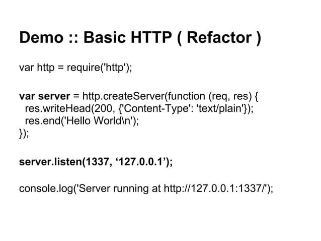 Demo :: Basic HTTP ( Refactor ) var http = require('http'); var server = http.createServer(function (req, res) { res.write...