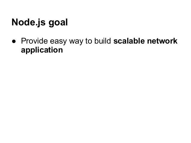 Node.js goal ● Provide easy way to build scalable network application