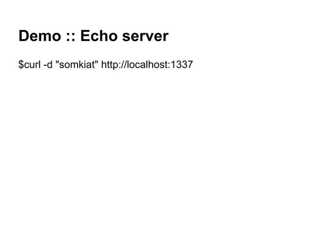 "Demo :: Echo server $curl -d ""somkiat"" http://localhost:1337"