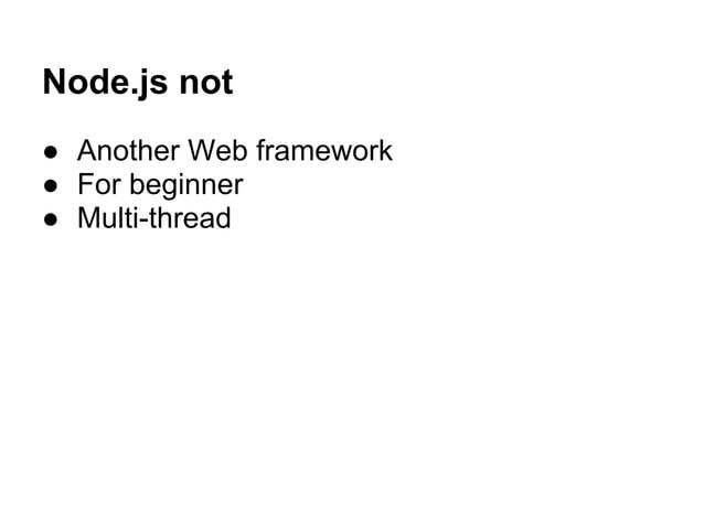 Node.js not ● Another Web framework ● For beginner ● Multi-thread