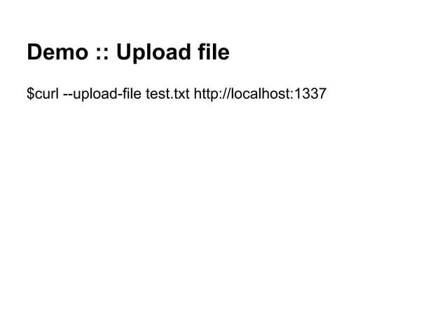 Demo :: Upload file $curl --upload-file test.txt http://localhost:1337