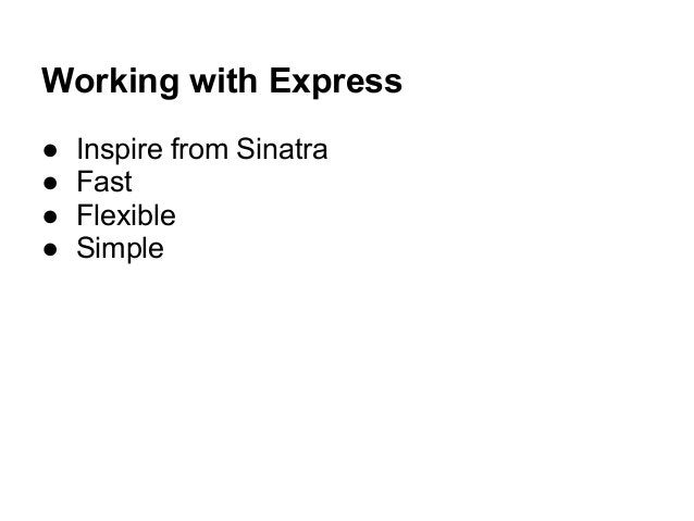 Working with Express ● Inspire from Sinatra ● Fast ● Flexible ● Simple