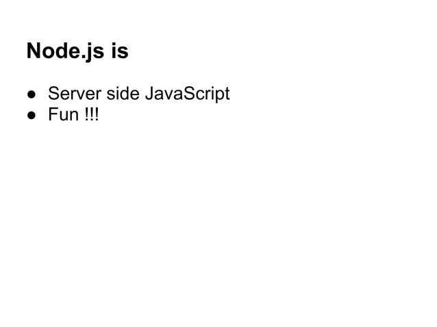 Node.js is ● Server side JavaScript ● Fun !!!