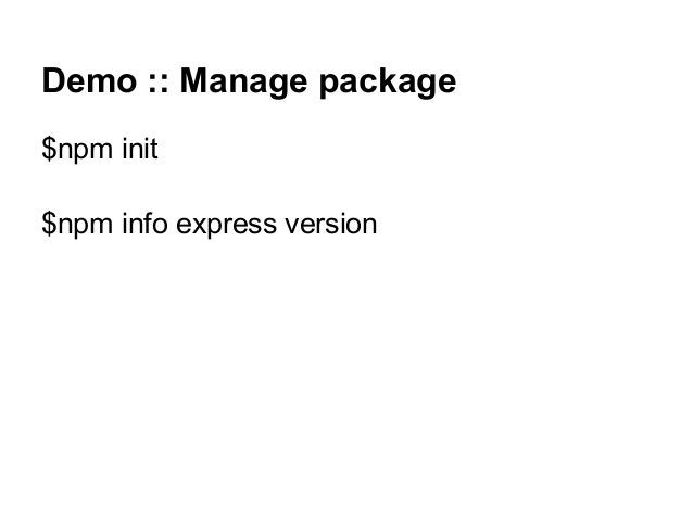 Demo :: Manage package $npm init $npm info express version