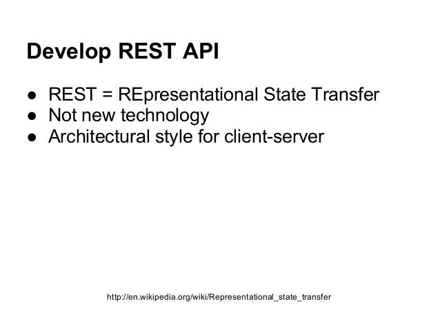 Develop REST API ● REST = REpresentational State Transfer ● Not new technology ● Architectural style for client-server htt...