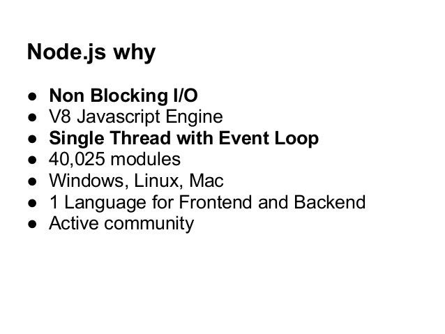 Node.js why ● Non Blocking I/O ● V8 Javascript Engine ● Single Thread with Event Loop ● 40,025 modules ● Windows, Linux, M...