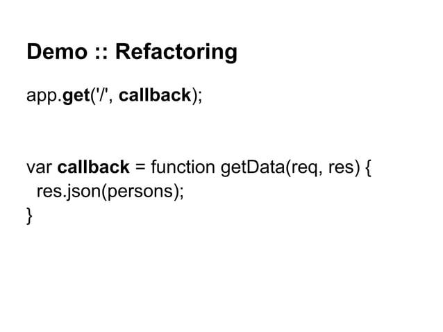 Demo :: Refactoring app.get('/', callback); var callback = function getData(req, res) { res.json(persons); }