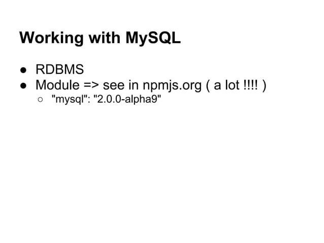 "Working with MySQL ● RDBMS ● Module => see in npmjs.org ( a lot !!!! ) ○ ""mysql"": ""2.0.0-alpha9"""