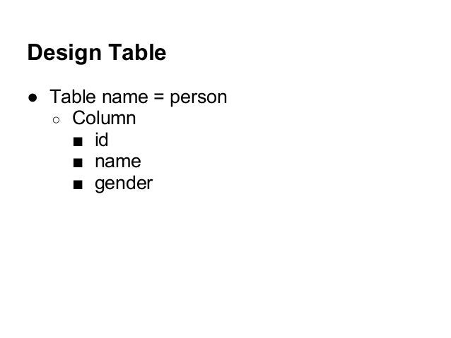 Design Table ● Table name = person ○ Column ■ id ■ name ■ gender