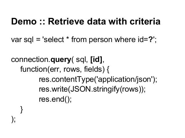 Demo :: Retrieve data with criteria var sql = 'select * from person where id=?'; connection.query( sql, [id], function(err...