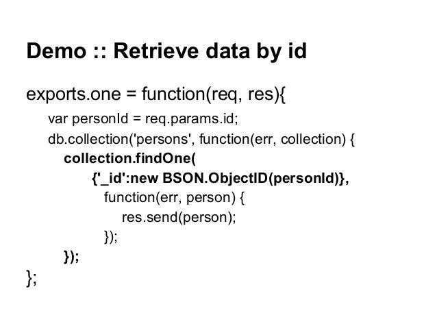 Demo :: Retrieve data by id exports.one = function(req, res){ var personId = req.params.id; db.collection('persons', funct...