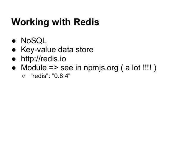 """Working with Redis ● NoSQL ● Key-value data store ● http://redis.io ● Module => see in npmjs.org ( a lot !!!! ) ○ """"redis"""":..."""