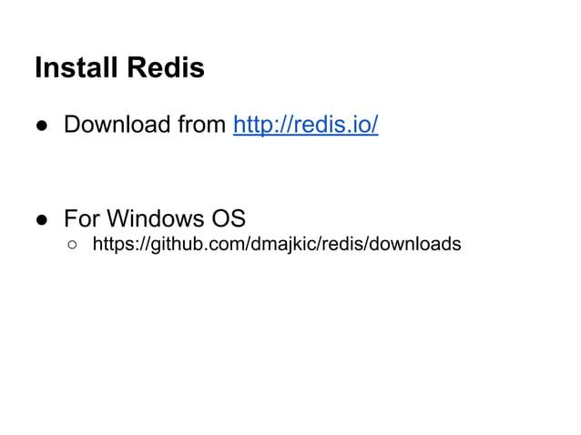 Install Redis ● Download from http://redis.io/ ● For Windows OS ○ https://github.com/dmajkic/redis/downloads