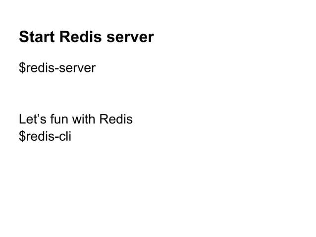 Start Redis server $redis-server Let's fun with Redis $redis-cli